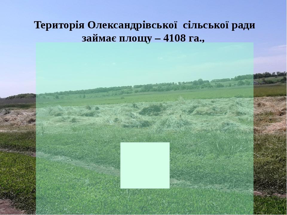 Територія Олександрівської сільської ради займає площу – 4108 га.,