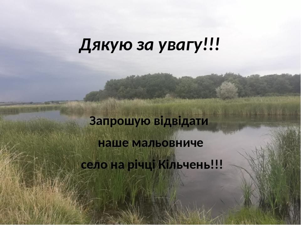 Дякую за увагу!!! Запрошую відвідати наше мальовниче село на річці Кільчень!!!