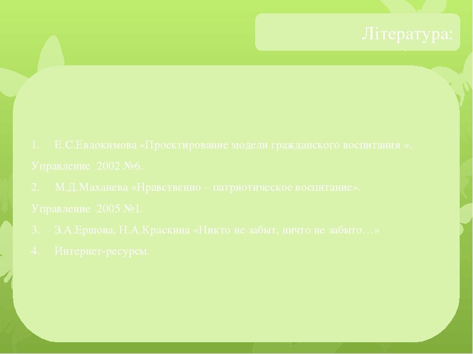 Література: 1. Е.С.Евдокимова «Проектирование модели гражданского воспитания ». Управление 2002 №6. 2. М.Д.Маханева «Нравственно – патриотическое в...