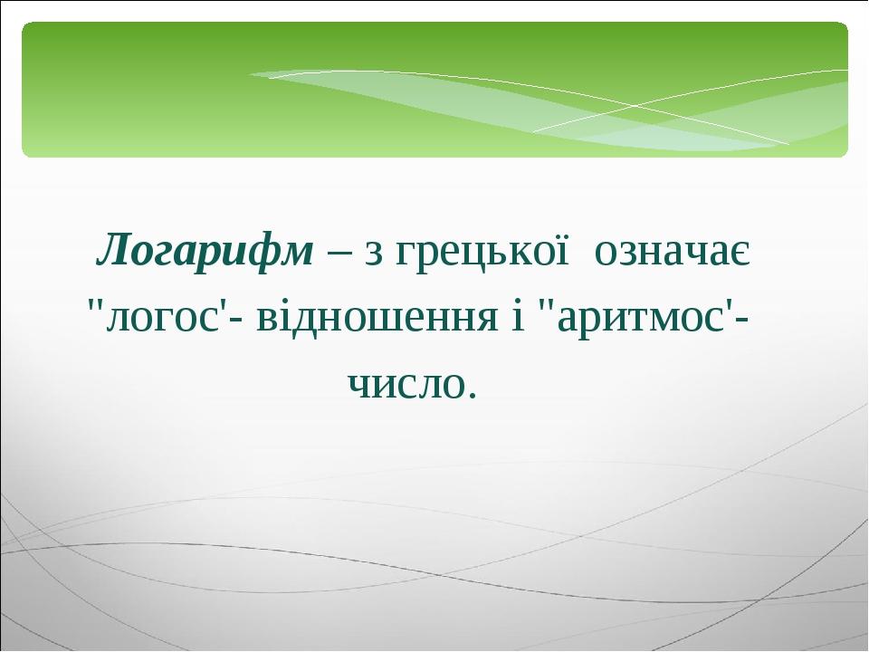 """Логарифм – з грецької означає """"логос'- відношення і """"аритмос'- число."""