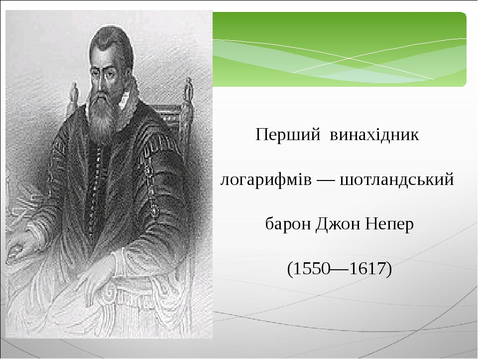 Перший винахідник логарифмів — шотландський барон Джон Непер (1550—1617)