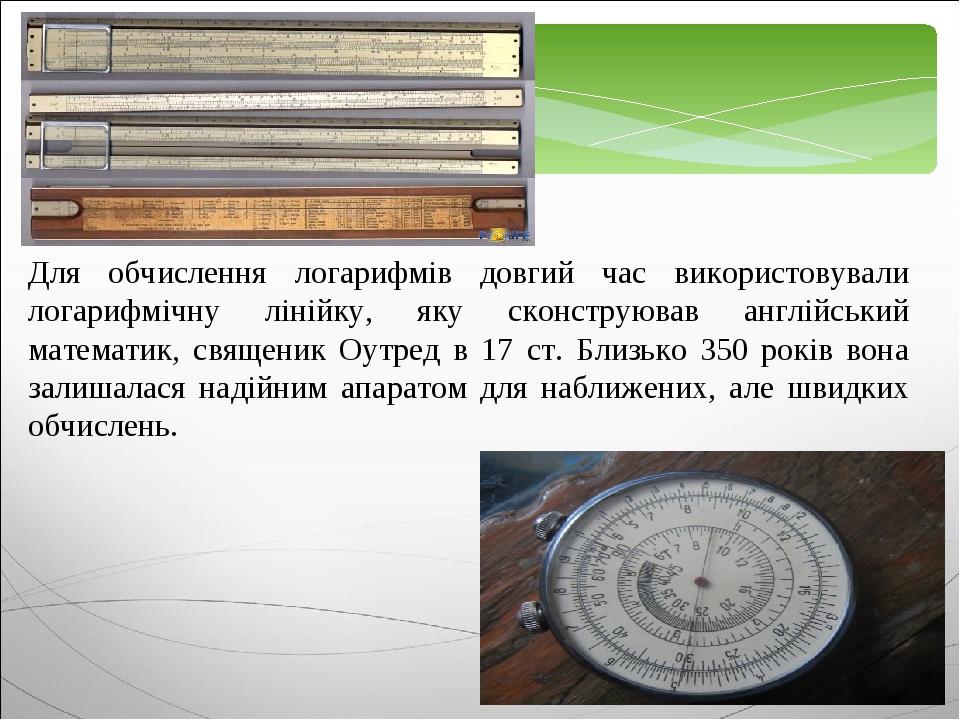 Для обчислення логарифмів довгий час використовували логарифмічну лінійку, яку сконструював англійський математик, священик Оутред в 17 ст. Близько...