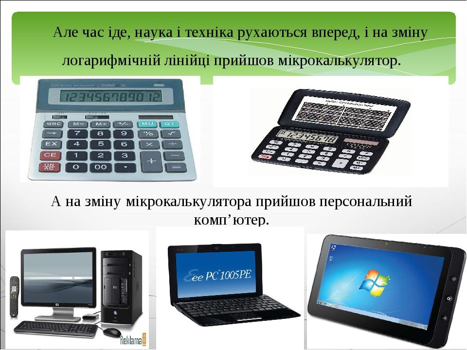 Але час іде, наука і техніка рухаються вперед, і на зміну логарифмічній лінійці прийшов мікрокалькулятор. А на зміну мікрокалькулятора прийшов перс...