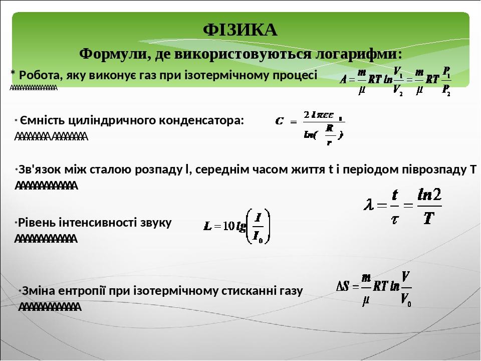 Формули, де використовуються логарифми: * Робота, яку виконує газ при ізотермічному процесі  * Ємність циліндричного конденсатора...