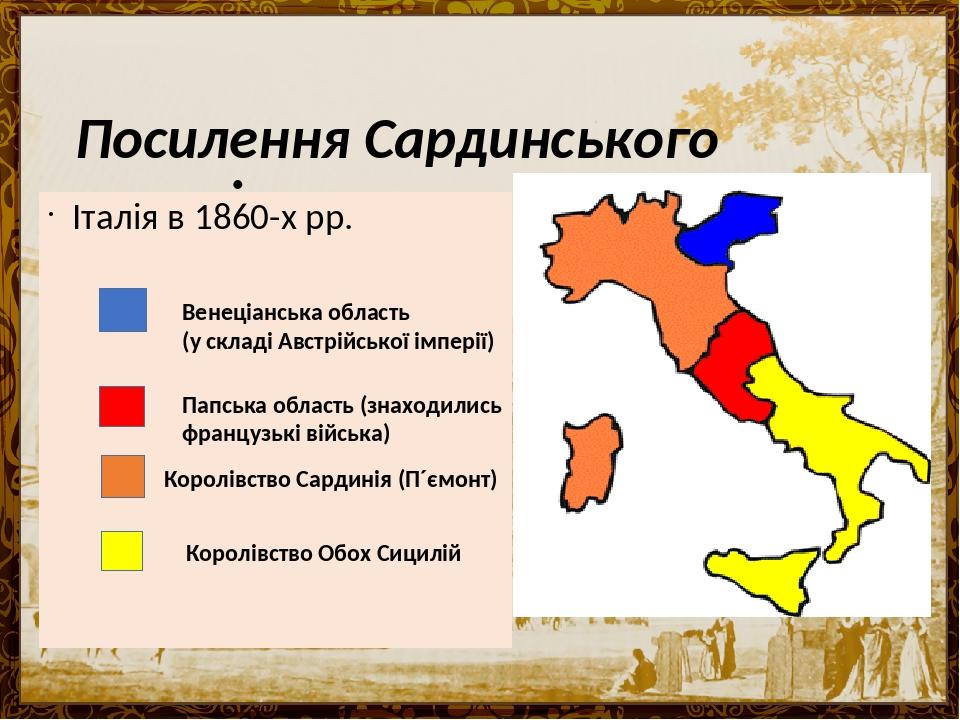 Посилення Сардинського королівства. Італія в 1860-х рр. Венеціанська область (у складі Австрійської імперії) Папська область (знаходились французьк...