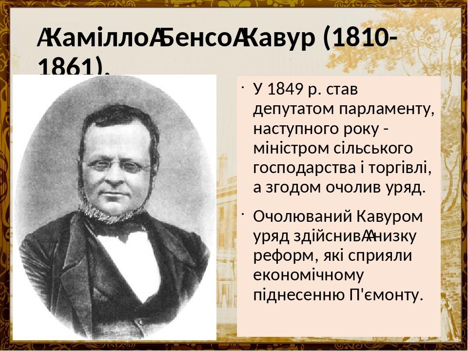 КаміллоБенсоКавур (1810-1861). У 1849 р. став депутатом парламенту, наступного року - міністром сільського господарства і торгівлі, а згодом очо...