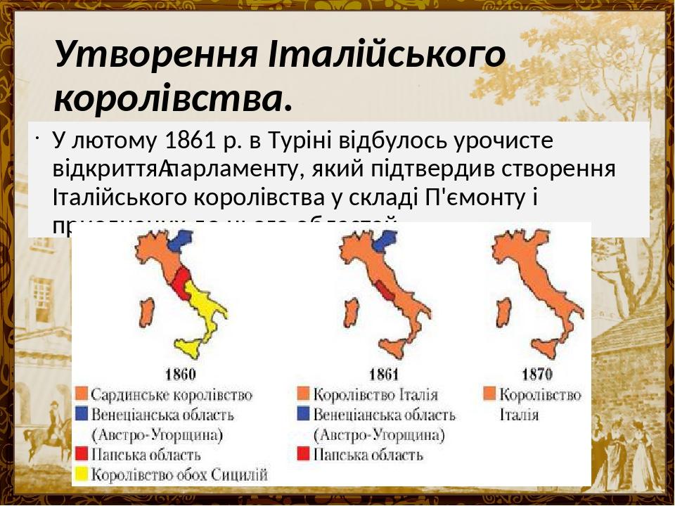 Утворення Італійського королівства. У лютому 1861 р. в Туріні відбулось урочисте відкриттяпарламенту, який підтвердив створення Італійського корол...