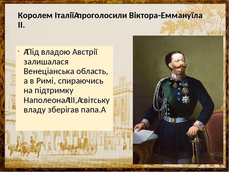 Королем Італіїпроголосили Віктора-Еммануїла ІІ. Під владою Австрії залишалася Венеціанська область, а в Римі, спираючись на підтримку НаполеонаI...