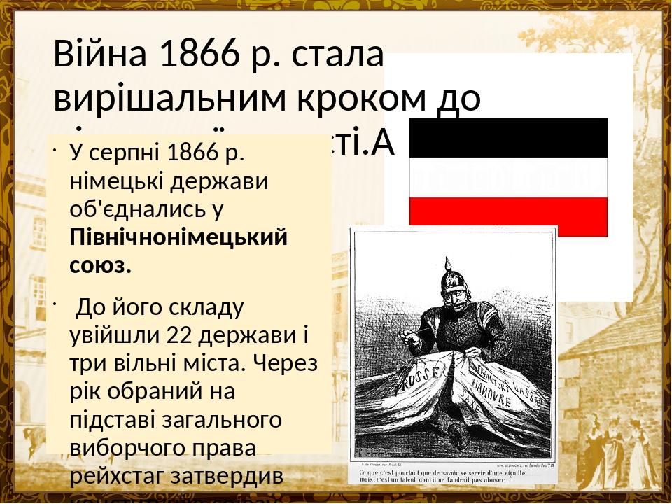 Війна 1866 р. стала вирішальним кроком до німецької єдності. У серпні 1866 р. німецькі держави об'єднались у Північнонімецький союз. До його склад...