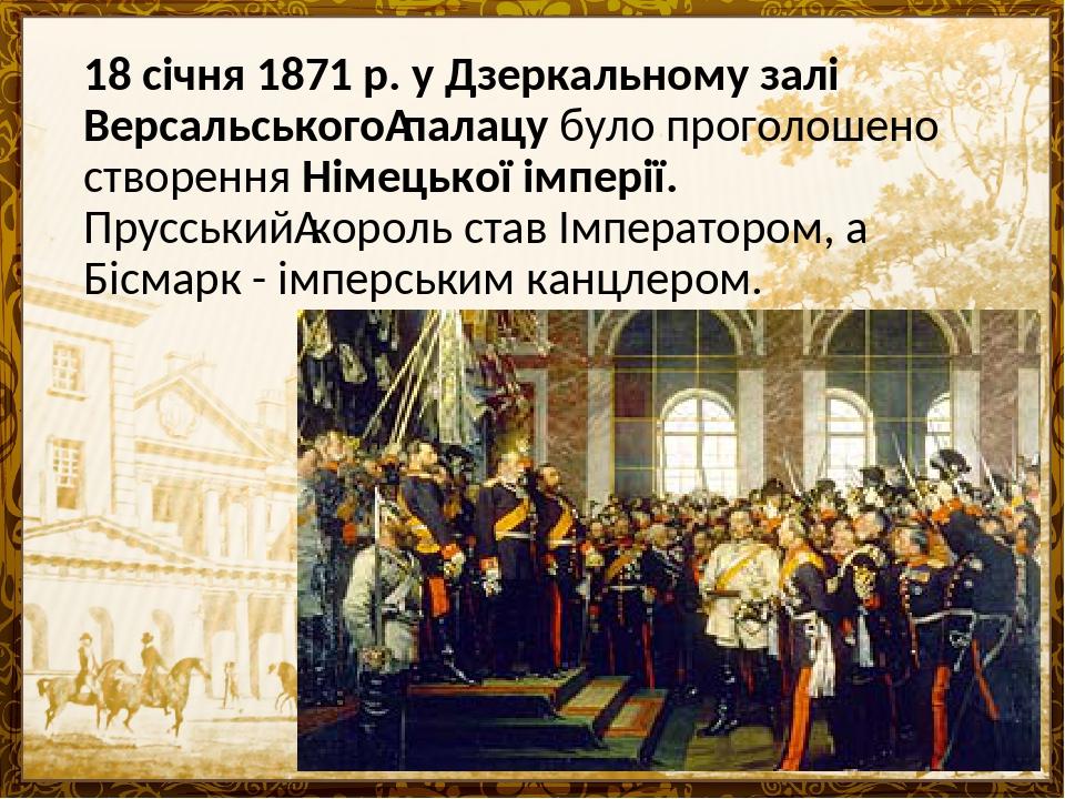 18 січня 1871 р. у Дзеркальному залі Версальськогопалацу було проголошено створення Німецької імперії. Прусськийкороль став Імператором, а Бісмар...