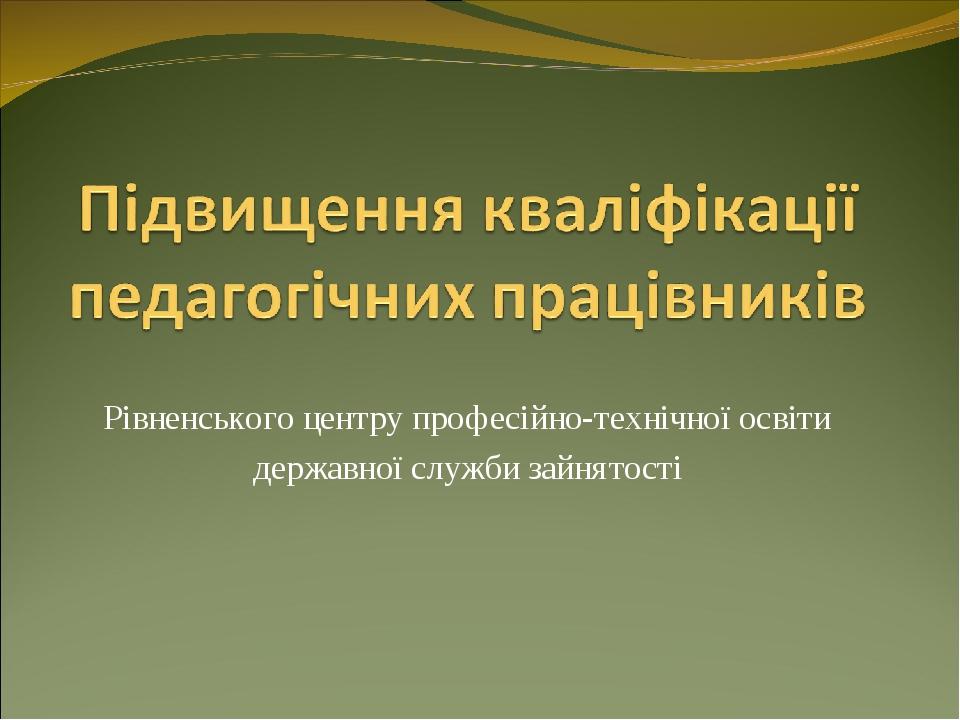 Рівненського центру професійно-технічної освіти державної служби зайнятості
