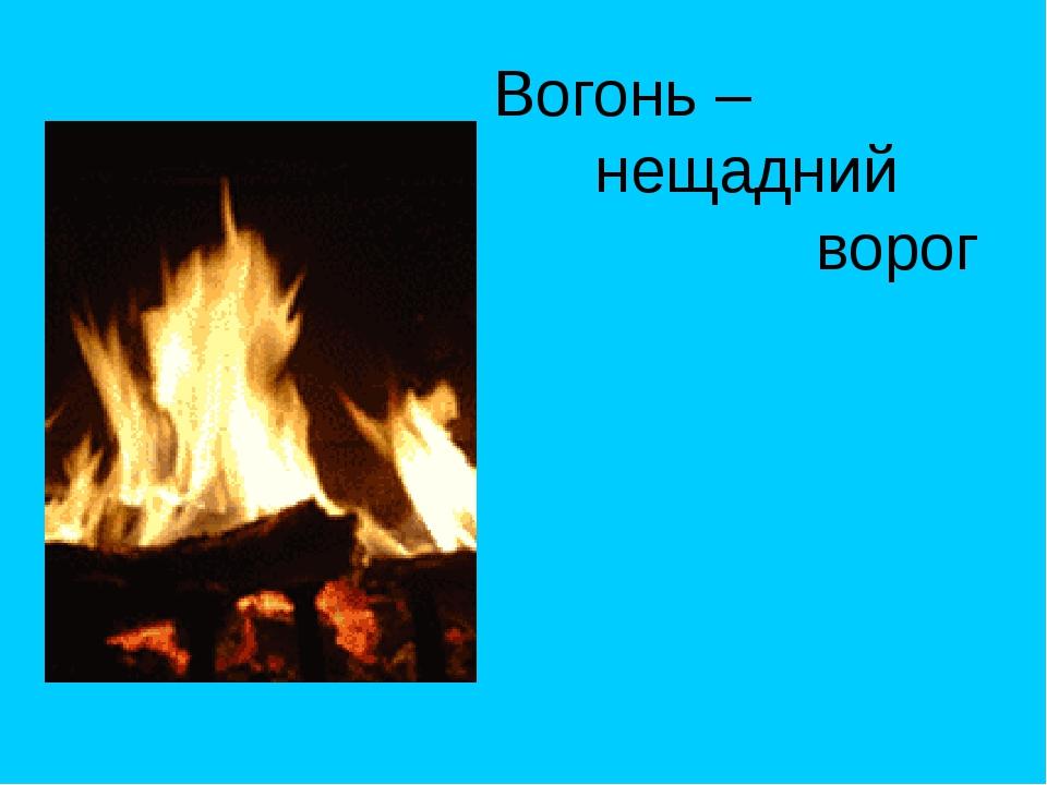Вогонь – нещадний ворог