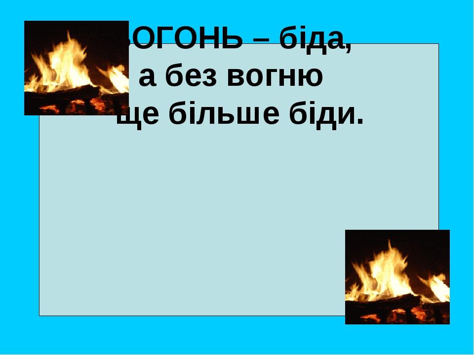 ВОГОНЬ – біда, а без вогню ще більше біди.