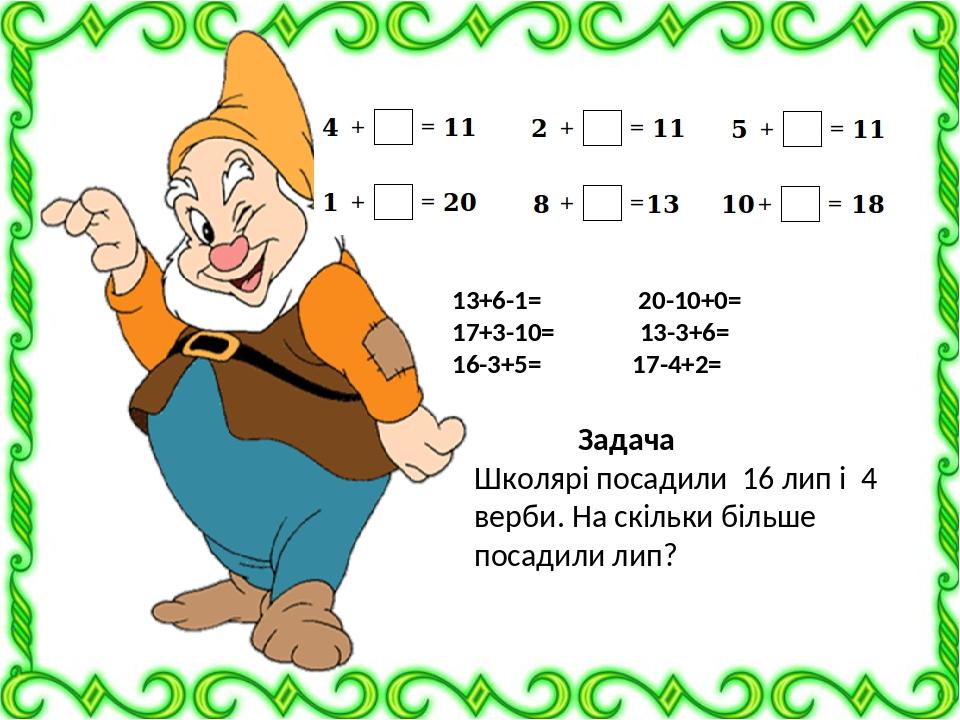 13+6-1= 20-10+0= 17+3-10= 13-3+6= 16-3+5= 17-4+2= Задача Школярі посадили 16 лип і 4 верби. На скільки більше посадили лип?