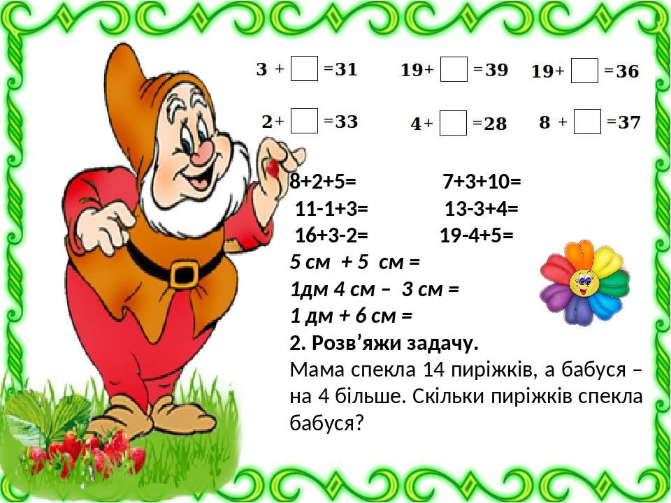 8+2+5= 7+3+10= 11-1+3= 13-3+4= 16+3-2= 19-4+5= 5 см + 5 см = 1дм 4 см – 3 см = 1 дм + 6 см = 2. Розв'яжи задачу. Мама спекла 14 пиріжків, а бабуся ...
