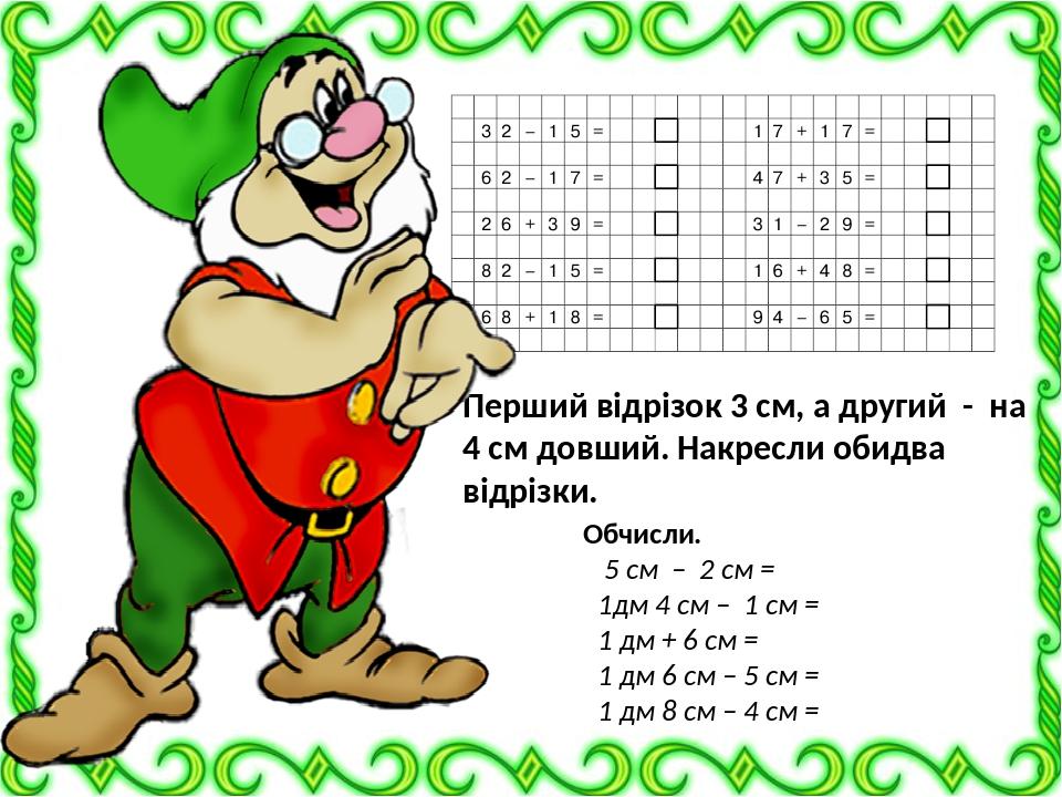 Перший відрізок 3 см, а другий - на 4 см довший. Накресли обидва відрізки. Обчисли. 5 см – 2 см = 1дм 4 см – 1 см = 1 дм + 6 см = 1 дм 6 см – 5 см ...