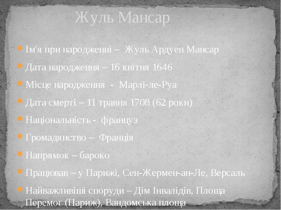 Ім'я при народженні – Жуль Ардуен Мансар Дата народження – 16 квітня 1646 Місце народження - Марлі-ле-Руа Дата смерті – 11 травня 1708 (62 роки) На...