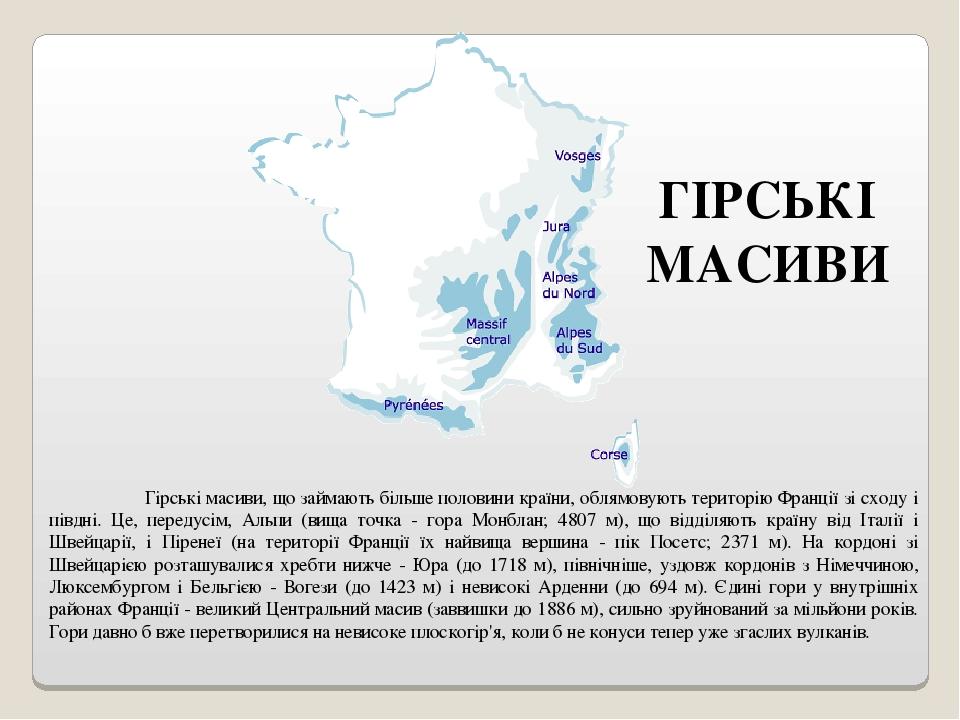 ГІРСЬКІ МАСИВИ Гірські масиви, що займають більше половини країни, облямовують територію Франції зі сходу і півдні. Це, передусім, Альпи (вища точк...