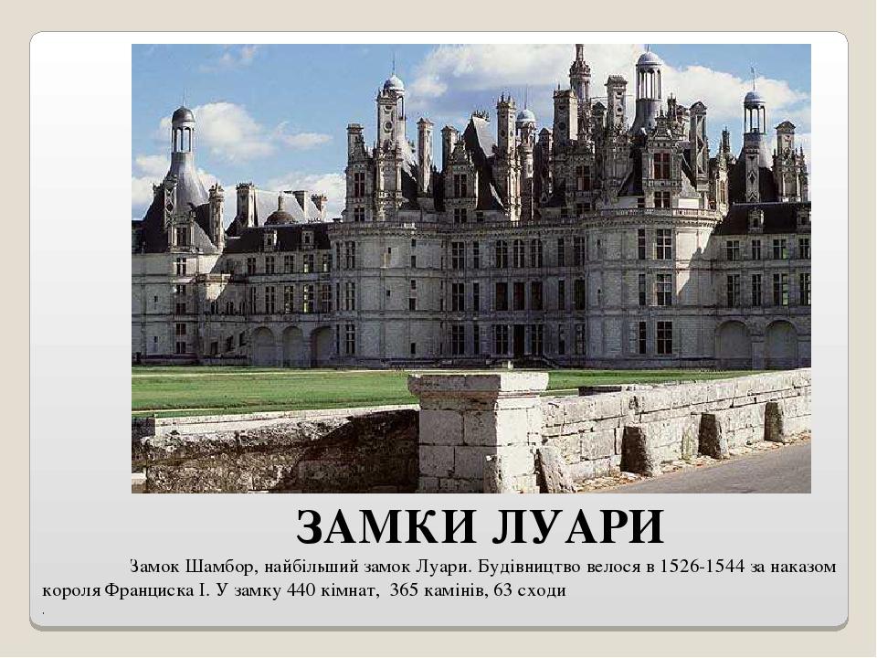 ЗАМКИ ЛУАРИ Замок Шамбор, найбільший замок Луари. Будівництво велося в 1526-1544 за наказом короля Франциска I. У замку 440 кімнат, 365 камінів, 63...