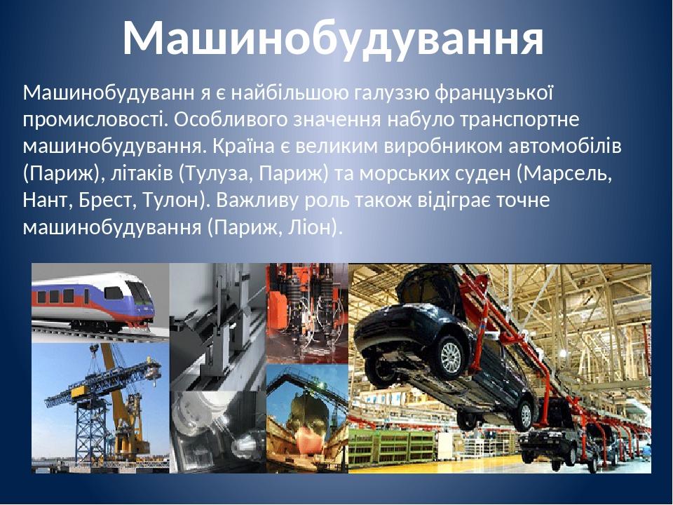 Машинобудування Машинобудуванн я є найбільшою галуззю французької промисловості. Особливого значення набуло транспортне машинобудування. Країна є в...