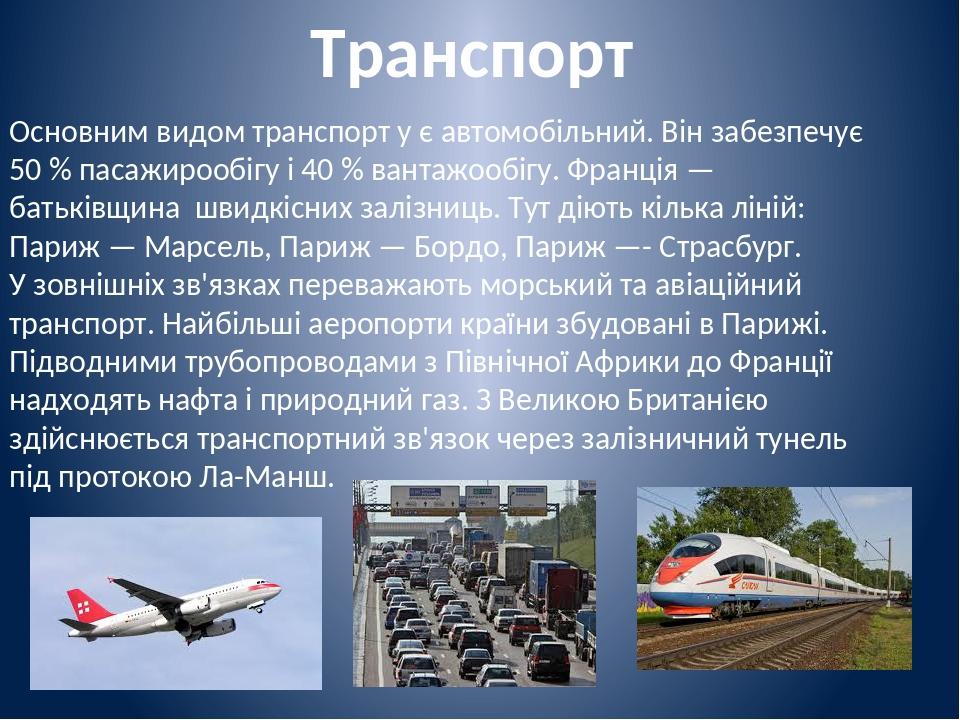 Транспорт Основним видом транспорт у є автомобільний. Він забезпечує 50 % пасажирообігу і 40 % вантажообігу. Франція — батьківщина швидкісних заліз...