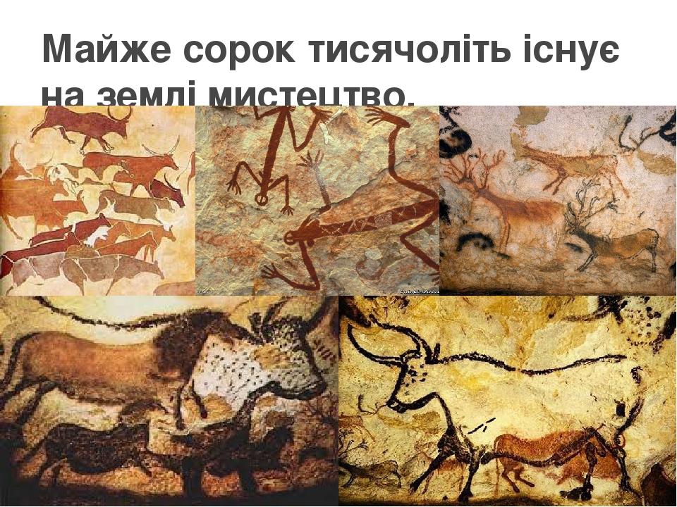 Майже сорок тисячоліть існує на землі мистецтво.
