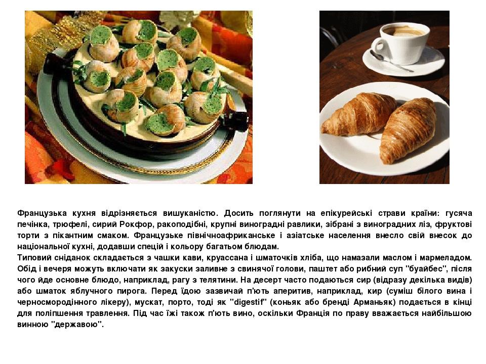 Французька кухня відрізняється вишуканістю. Досить поглянути на епікурейські страви країни: гусяча печінка, трюфелі, сирий Рокфор, ракоподібні, кру...