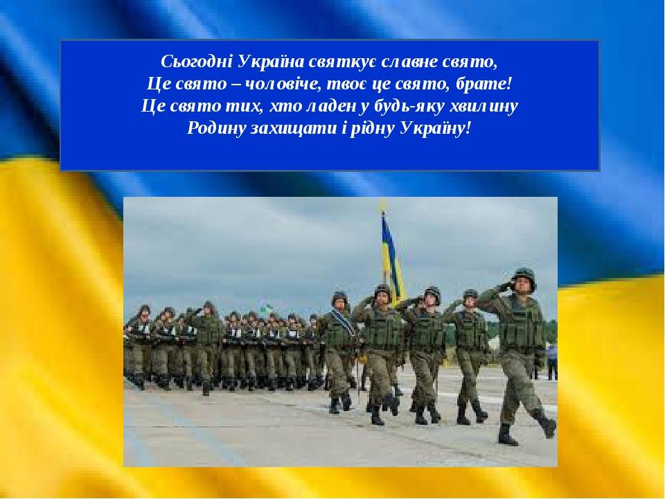 Сьогодні Україна святкує славне свято, Це свято – чоловіче, твоє це свято, брате! Це свято тих, хто ладен у будь-яку хвилину Родину захищати і рідн...