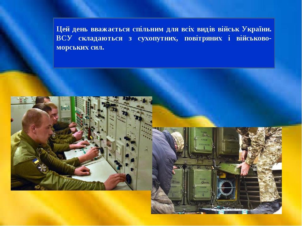 Цей день вважається спільним для всіх видів військ України. ВСУ складаються з сухопутних, повітряних і військово-морських сил.