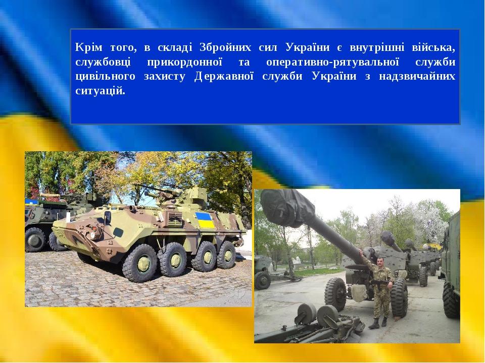 Крім того, в складі Збройних сил України є внутрішні війська, службовці прикордонної та оперативно-рятувальної служби цивільного захисту Державної ...