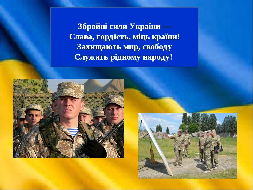 Збройні сили України — Слава, гордість, міць країни! Захищають мир, свободу Служать рідному народу!