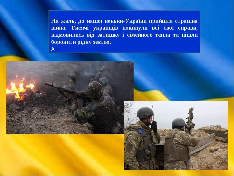 На жаль, до нашої неньки-України прийшла страшна війна. Тисячі українців покинули всі свої справи, відмовились від затишку і сімейного тепла та піш...