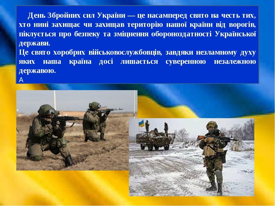 День Збройних сил України — це насамперед свято на честь тих, хто нині захищає чи захищав територію нашої країни від ворогів, піклується про безпек...