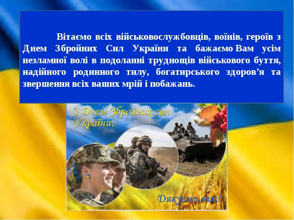 Вітаємо всіх військовослужбовців, воїнів, героїв з Днем Збройних Сил України та бажаємоВам усім незламної волі в подоланні труднощів військового б...