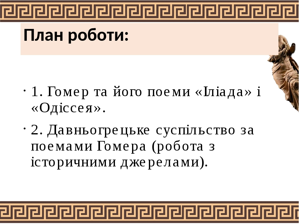 План роботи: 1. Гомер та його поеми «Іліада» і «Одіссея». 2. Давньогрецьке суспільство за поемами Гомера (робота з історичними джерелами).