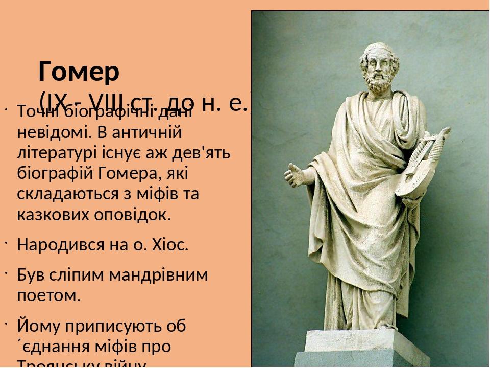 Гомер (ІХ - VIII ст. до н. е.) Точні біографічні дані невідомі. В античній літературі існує аж дев'ять біографій Гомера, які складаються з міфів та...