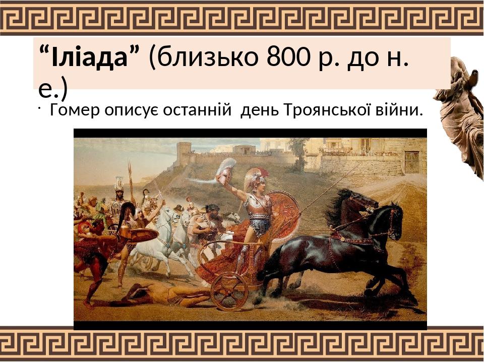 """""""Іліада"""" (близько 800 р. до н. е.) Гомер описує останній день Троянської війни."""