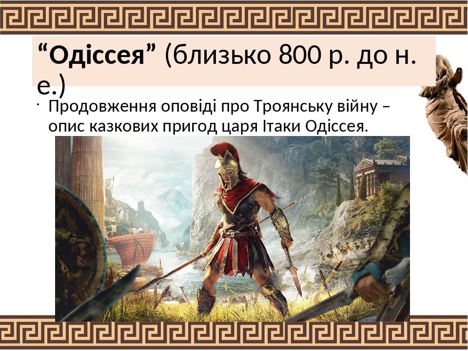 """""""Одіссея"""" (близько 800 р. до н. е.) Продовження оповіді про Троянську війну – опис казкових пригод царя Ітаки Одіссея."""