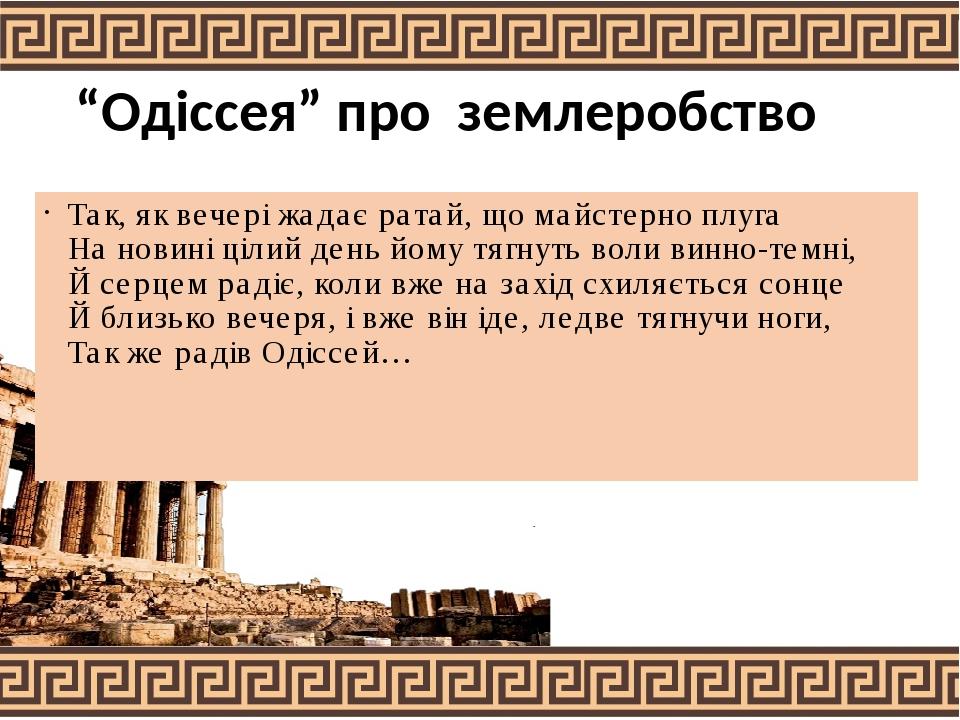 """""""Одіссея"""" про землеробство Так, як вечері жадає ратай, що майстерно плуга На новині цілий день йому тягнуть воли винно-темні, Й серцем радіє, коли ..."""