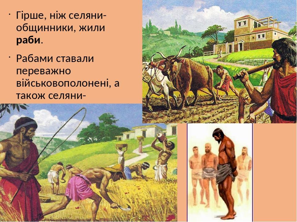 Гірше, ніж селяни-общинники, жили раби. Рабами ставали переважно військовополонені, а також селяни-боржники.
