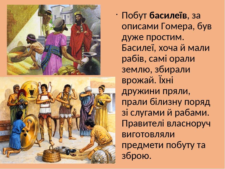 Побут басилеїв, за описами Гомера, був дуже простим. Басилеї, хоча й мали рабів, самі орали землю, збирали врожай. Їхні дружини пряли, прали білизн...