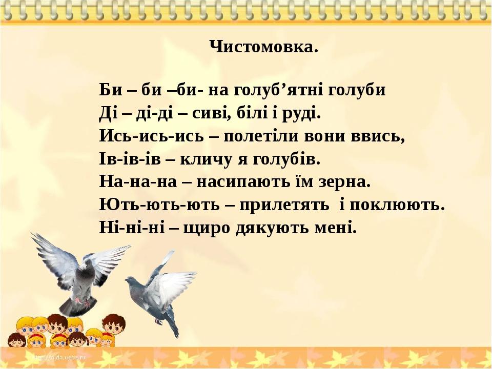 Чистомовка. Би – би –би- на голуб'ятні голуби Ді – ді-ді – сиві, білі і руді. Ись-ись-ись – полетіли вони ввись, Ів-ів-ів – кличу я голубів. На-на-...