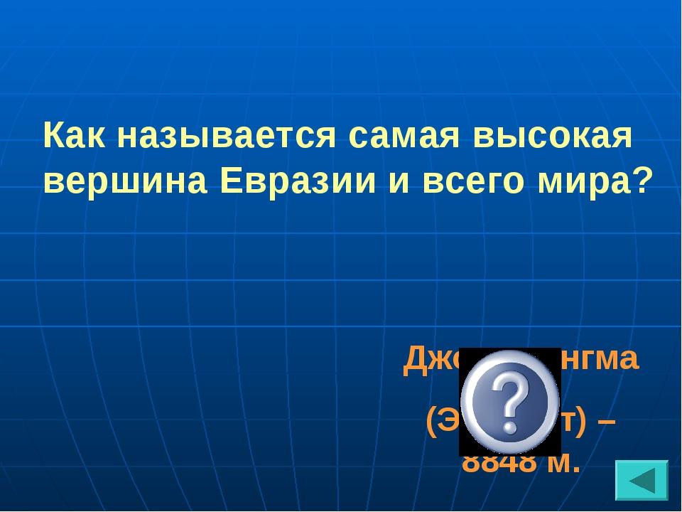 Как называется самая высокая вершина Евразии и всего мира? Джомолунгма (Эверест) – 8848 м.