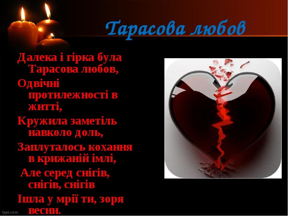 Тарасова любов Далека і гірка була Тарасова любов, Одвічні протилежності в житті, Кружила заметіль навколо доль, Заплуталось кохання в крижаній імл...