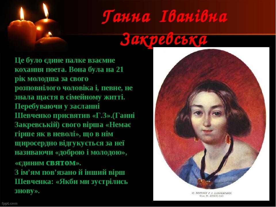 Ганна Іванівна Закревська Це було єдине палке взаємне кохання поета. Вона була на 21 рік молодша за свого розповнілого чоловіка і, певне, не знала ...
