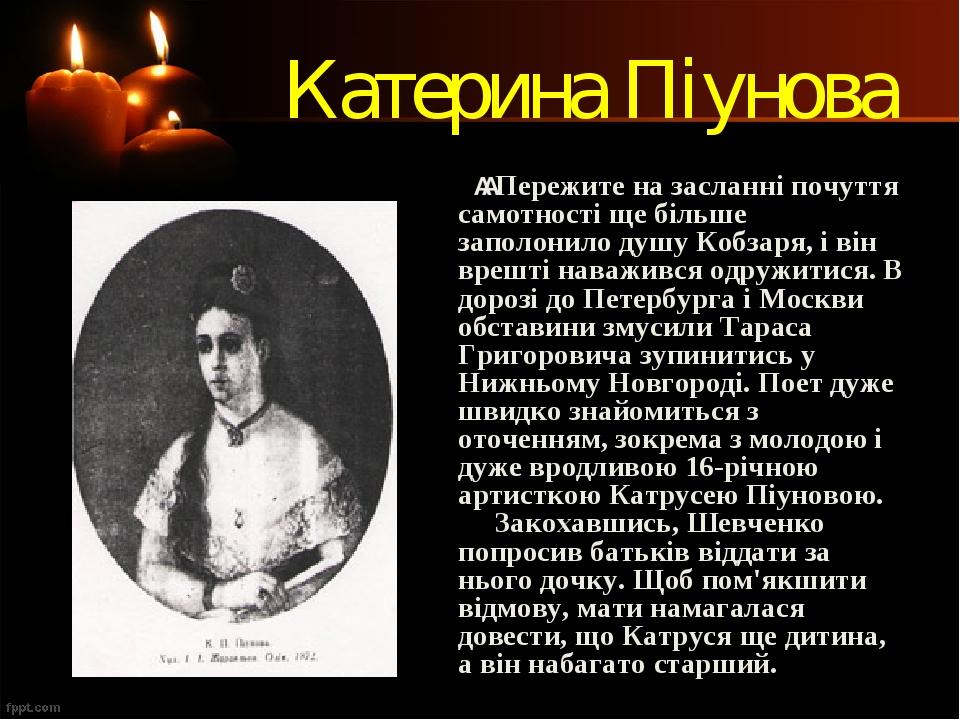 Катерина Піунова Пережите на засланні почуття самотності ще більше заполонило душу Кобзаря, і він врешті наважився одружитися. В дорозі до Петерб...