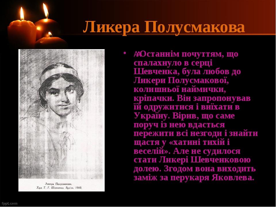 Ликера Полусмакова Останнім почуттям, що спалахнуло в серці Шевченка, була любов до Ликери Полусмакової, колишньої наймички, кріпачки. Він запроп...
