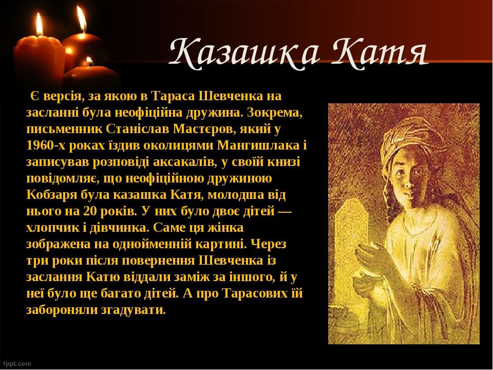 Казашка Катя Є версія, за якою в Тараса Шевченка на засланні була неофіційна дружина. Зокрема, письменник Станіслав Мастєров, який у 1960-х роках ...