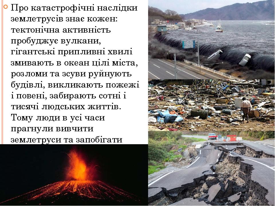 Про катастрофічні наслідки землетрусів знає кожен: тектонічна активність пробуджує вулкани, гігантські припливні хвилі змивають в океан цілі міста,...