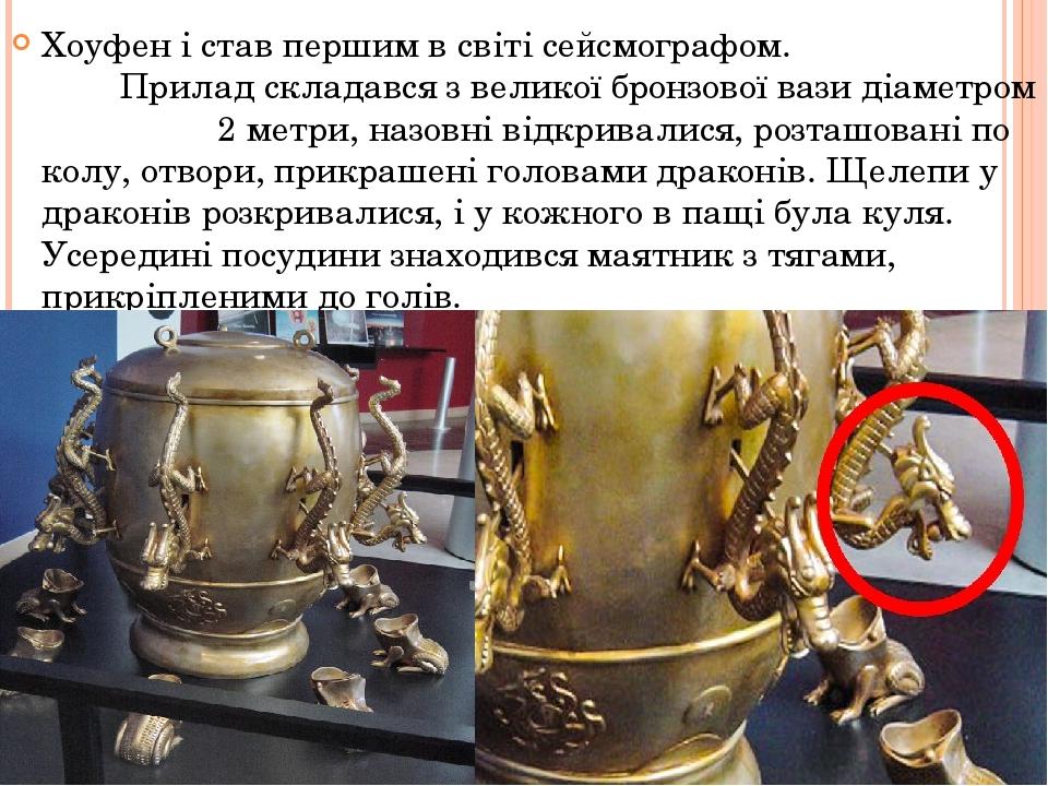 Хоуфен і став першим в світі сейсмографом. Прилад складався з великої бронзової вази діаметром 2 метри, назовні відкривалися, розташовані по колу, ...